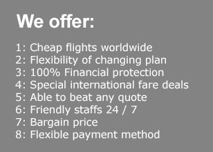 Cheap flights worldwide, Flexibility of changing plan,100% Financial protection, Special international fare deals, Able to beat any quote, Friendly staffs 24 / 7, Bargain price, Flexible payment method
